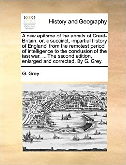 A new epitome of the annals of Great-Britain: or, a succinct, impartial history of England, from the remotest period of intelligence to the conclusion ... edition, enlarged and corrected. By G. Grey.