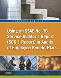 Practice Aid Series : Using an SSAE No. 16 Service Auditor's Report (SOC 1 Report) in Audits of Employee Benefit Plans, American Institute of Certified Public Accountants, 1937350029