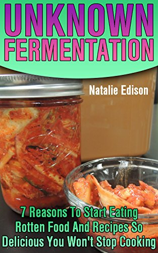 Unknown Fermentation: 7 Reasons To Start Eating Rotten Food And Recipes So Delicious You Won't Stop Cooking by Natalie  Edison