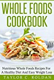 Whole Foods Cookbook: Nutritious Whole Foods Recipes For A Healthy Diet And Easy Weight Loss (Cookbooks Mini-Series Book 1)