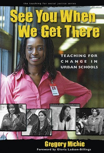 See You When We Get There: Teaching for Change in Urban Schools (Teaching for Social Justice) (Teaching for Social Justice Series) by Gregory Michie (2004-10-01)