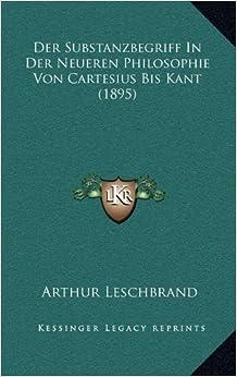 Der Substanzbegriff in Der Neueren Philosophie Von Cartesius Bis Kant (1895)