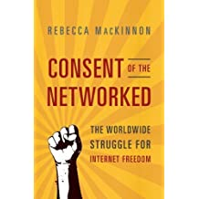 Consent of the Networked: The Worldwide Struggle For Internet Freedom by MacKinnon, Rebecca (2013) Paperback