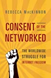 img - for Consent of the Networked: The Worldwide Struggle For Internet Freedom by Rebecca MacKinnon (2013-04-23) book / textbook / text book