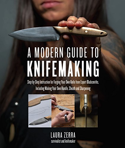 A Modern Guide to Knifemaking: Step-by-step instruction for forging your own knife from expert bladesmiths, including making your own handle, sheath and sharpening - Steel House Kits