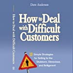 How to Deal with Difficult Customers: 10 Simple Strategies for Selling to the Stubborn, Obnoxious, and Belligerent | Dave Anderson
