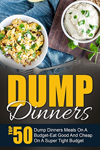 Dump Dinners: Top 50 Dump Dinners Meals On A Budget-Eat Good And Cheap On A Super Tight Budget by Maggie Bradley