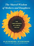 The Shared Wisdom of Mothers and Daughters, Alexandra Stoddard, 0062116371