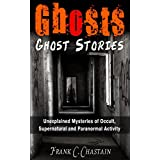 Ghosts: Ghost Stories: Unexplained Mysteries of Occult, Supernatural and Paranormal Activity (Haunted Houses, Mediumship, True Paranormal, True Ghost Stories, ... True Stories, True Haunted House Book 1)