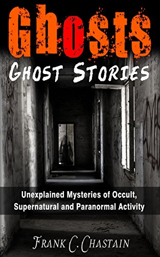 Ghosts: Ghost Stories: Unexplained Mysteries of Occult, Supernatural and Paranormal Activity (Haunted Houses, Mediumship, True Paranormal, True Ghost Stories, ... True Stories, True Haunted House Book 1) ()