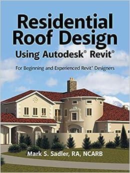 Residential Roof Design Using Autodesk Revit Sadler Mark S 9781532016868 Amazon Com Books