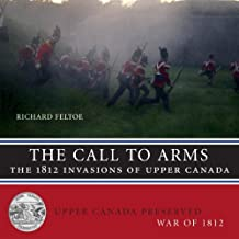 The Call to Arms: The 1812 Invasions of Upper Canada (Upper Canada Preserved — War of 1812) by Feltoe, Richard (2012) Paperback