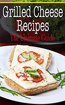 Grilled Cheese Recipes: The Ultimate Guide by [Kombs, Kelly]