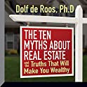 The Ten Myths About Real Estate: And the Truths That Will Make You Wealthy Audiobook by Dolf DeRoos, PhD Narrated by Dolf DeRoos