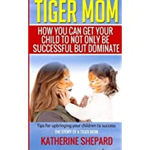 Tiger Mom: How You Can Get Your Child To Not Only Be Successful But Dominate by Katherine Sherpard (2015-07-06)