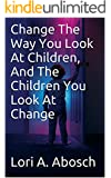 Change The Way You Look At Children, And The Children You Look At Change