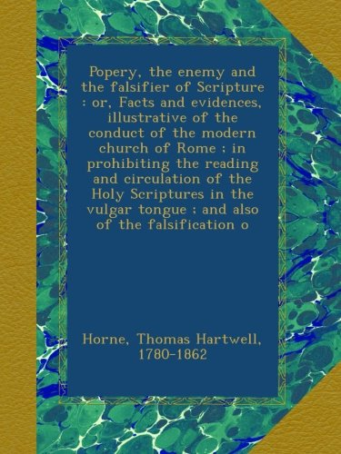 Download Popery, the enemy and the falsifier of Scripture : or, Facts and evidences, illustrative of the conduct of the modern church of Rome ; in prohibiting ... tongue ; and also of the falsification o ebook