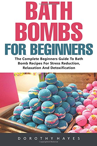 Bath Bombs For Beginners: The Complete Beginners Guide To Bath Bomb Recipes For Stress Reduction, Relaxation And Detoxification (Bath Bombs For ... Body Care Recipes, Bath Bombs Recipes)