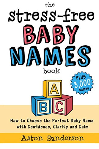 The Stress-Free Baby Names Book: How to Choose the Perfect Baby Name with Confidence, Clarity and Calm (Plus 3,000 Baby Names)