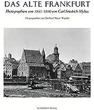 Das alte Frankfurt: Photographien von 1855-1890 von Carl Friedrich Mylius