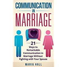Communication in Marriage: 21 Ways to Remarkable Communication in Marriage Without Fighting with Your Spouse (Communication Skills Book 3)