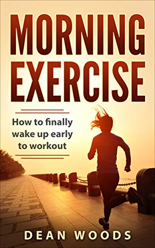 Morning Exercise: How to finally wake up early to workout (The Achiever Series Book 1) by [Woods, Dean]
