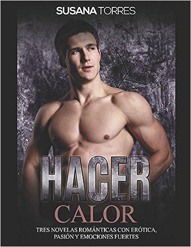 Hacer Calor: Tres Novelas Románticas con Erótica, Pasión y Emociones Fuertes (Colección de Romance y Erótica) (Spanish Edition) (Spanish)