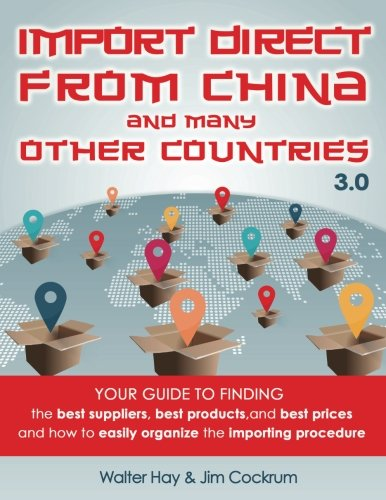 Import Direct from China and Many Other Countries: Your Guide to Finding the Best Suppliers, Best Products, and Best Prices and How to Easily Organize the Importing Procedure