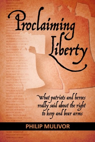 - Proclaiming Liberty: What Patriots and Heroes Really Said About the Right to Keep and Bear Arms
