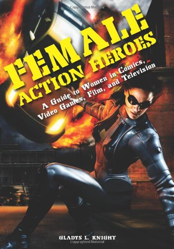 Download Female Action Heroes: A Guide to Women in Comics, Video Games, Film, and Television PDF