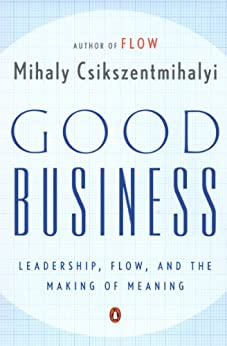 Good Business: Leadership, Flow, and the Making of Meaning by [Csikszentmihalyi, Mihaly]