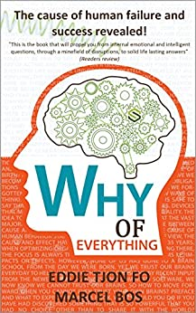 Why of Everything: The cause of human failure and success revealed! (First edition Book 1) by [Tjon Fo, Eddie, Bos, Marcel]