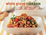 The New Whole Grain Cookbook: Terrific Recipes Using Farro, Quinoa, Brown Rice, Barley, and Many Other Delicious and Nutritious Grains