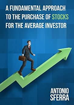 A Fundamental Approach to the Purchase of Stocks for the Average Investor by [Sferra, Antonio]