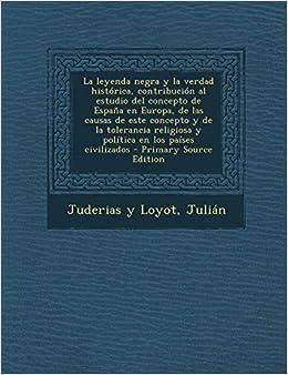 La leyenda negra y la verdad histórica, contribución al estudio del concepto de España en Europa, de las causas de este concepto y de la tolerancia religiosa y política en los países