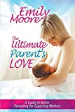 img - for The Ultimate Parent's Love: A Guide to Better Parenting for Expecting Mothers book / textbook / text book