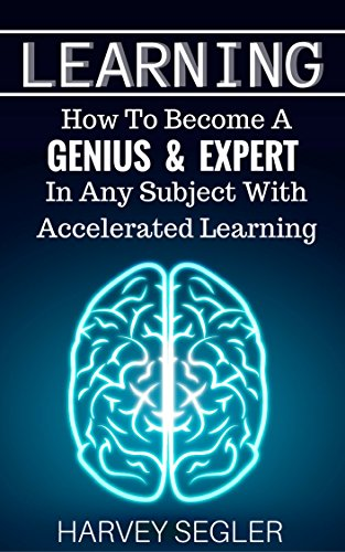 Learning: How To Become a Genius & Expert In Any Subject With Accelerated Learning (Accelerated Learning - Learn Faster -How To Learn - Make It Stick - Brain Training)