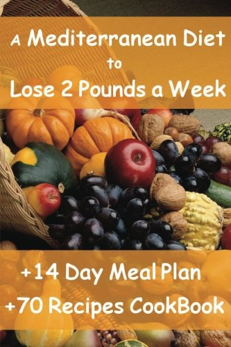 The Mediterranean Diet to Lose 2 Pounds a Week: Includes a 14 Day Meal Plan & 70 Recipes CookBook