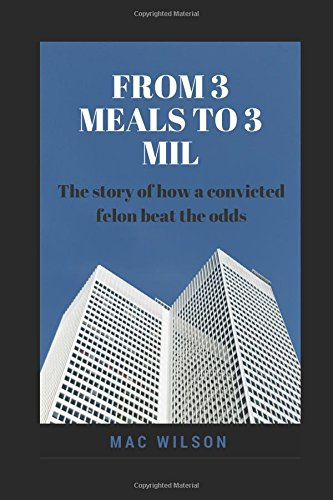 Read Online From 3 Meals to 3 Mil: The story of how a convicted felon beat the odds pdf epub