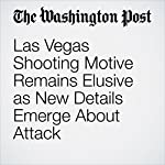 Las Vegas Shooting Motive Remains Elusive as New Details Emerge About Attack | Mark Berman,Matt Zapotosky