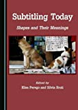 Subtitling Today: Shapes and Their Meanings (Studies in Language and Translation)