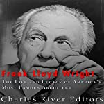 Frank Lloyd Wright: The Life and Buildings of America's Most Famous Architect | Charles River Editors