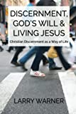 Discernment, God's Will & Living Jesus: Christian Discernment as a Way of Life