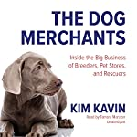 The Dog Merchants: Inside the Big Business of Breeders, Pet Stores, and Rescuers | Kim Kavin
