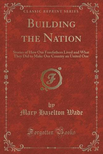 Building the Nation: Stories of How Our Forefathers Lived and What They Did to Make Our Country an United One (Classic Reprint) ebook