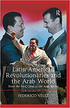 Latin American Revolutionaries and the Arab World: From the Suez Canal to the Arab Spring