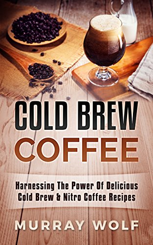 Cold Brew Coffee: Harnessing The Power Of Delicious Cold Brew & Nitro Coffee Recipes by Murray Wolf