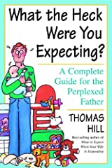 What the Heck Were You Expecting?: A Complete Guide for the Perplexed Father Kindle Edition