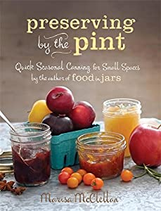 Preserving by the Pint: Quick Seasonal Canning for Small Spaces from the author of Food in Jars