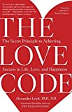The Love Code: The Secret Principle to Achieving Success in Life, Love, and Happiness